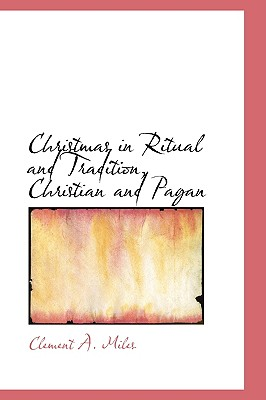 BiblioLife Christmas in Ritual and Tradition, Christian and Pagan by Miles, Clement A. [Paperback] at Sears.com